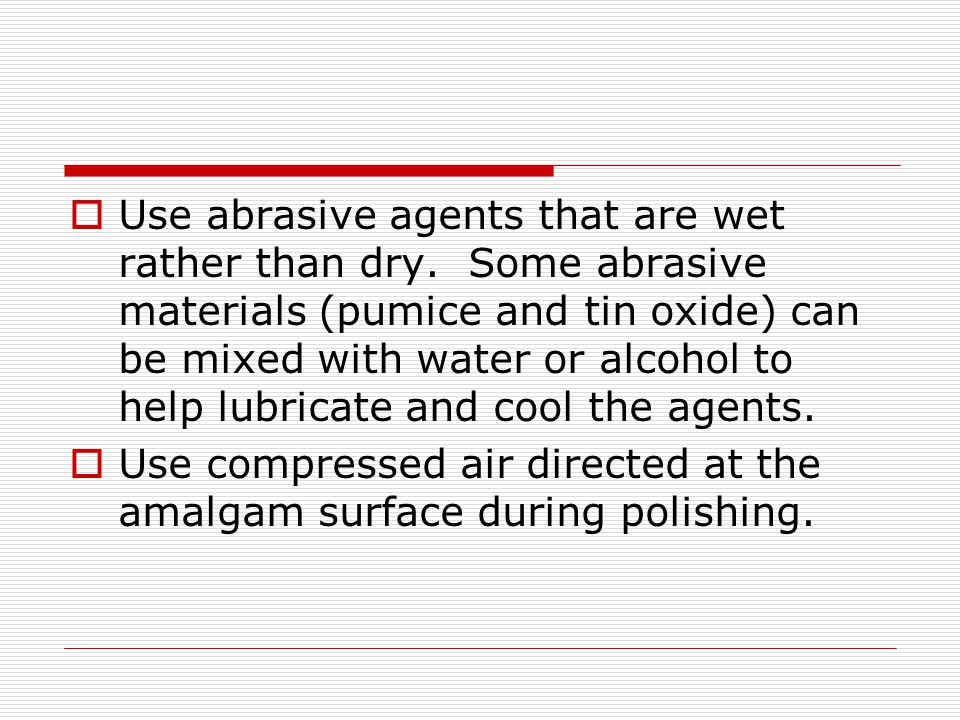 Use abrasive agents that are wet rather than dry