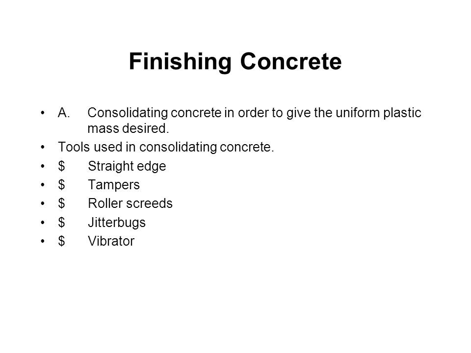 Finishing Concrete A. Consolidating concrete in order to give the uniform plastic mass desired. Tools used in consolidating concrete.