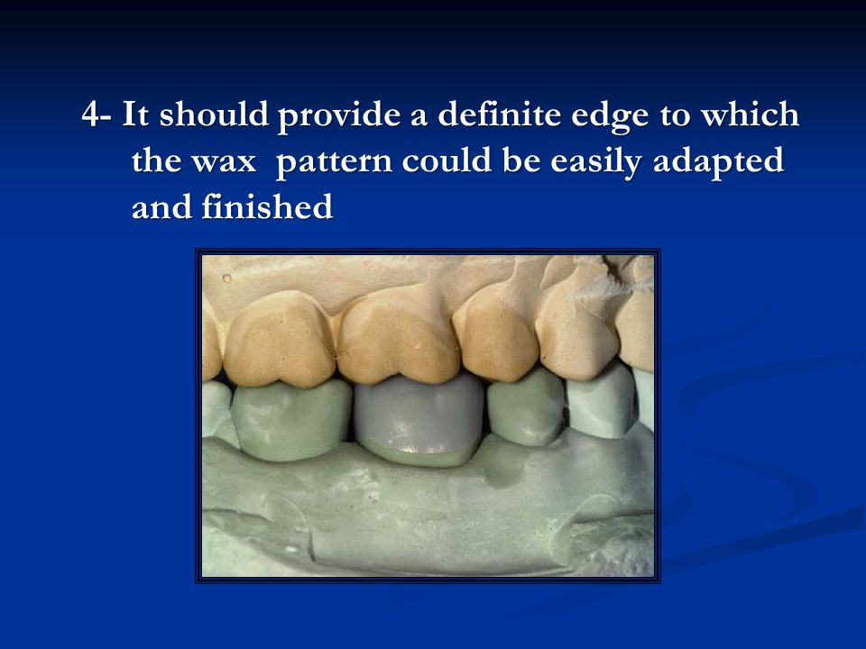 4- It should provide a definite edge to which the wax pattern could be easily adapted and finished