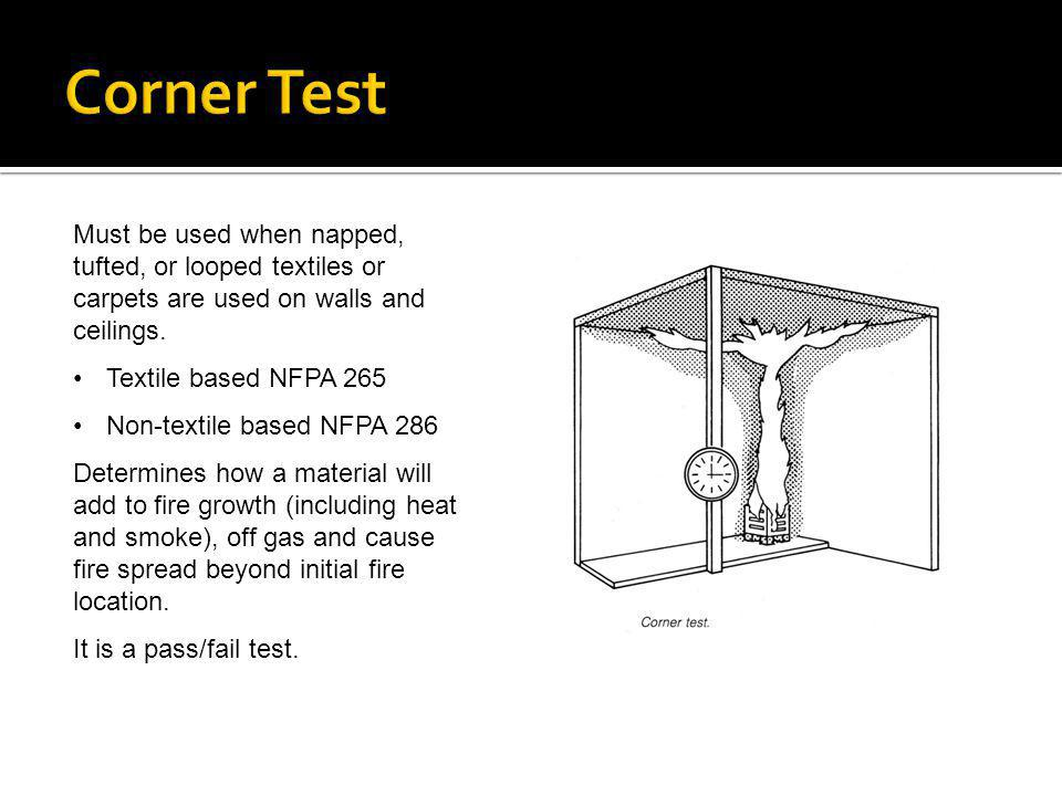 Corner Test Must be used when napped, tufted, or looped textiles or carpets are used on walls and ceilings.