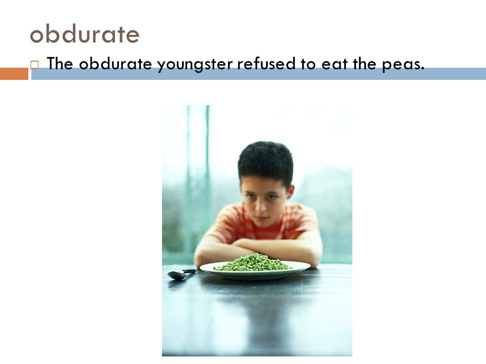 obdurate The obdurate youngster refused to eat the peas.