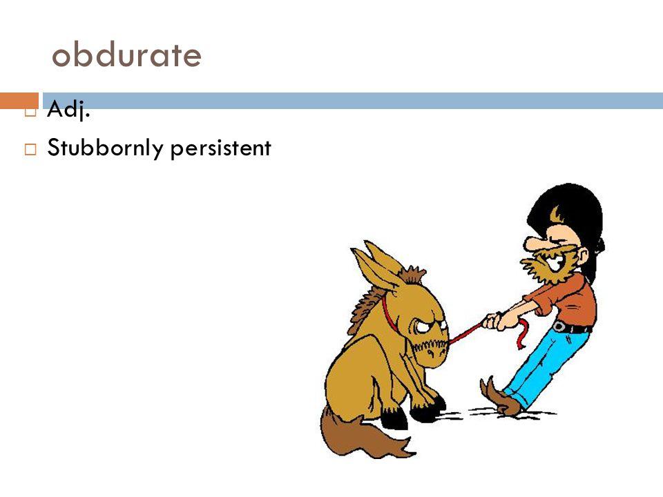 obdurate Adj. Stubbornly persistent
