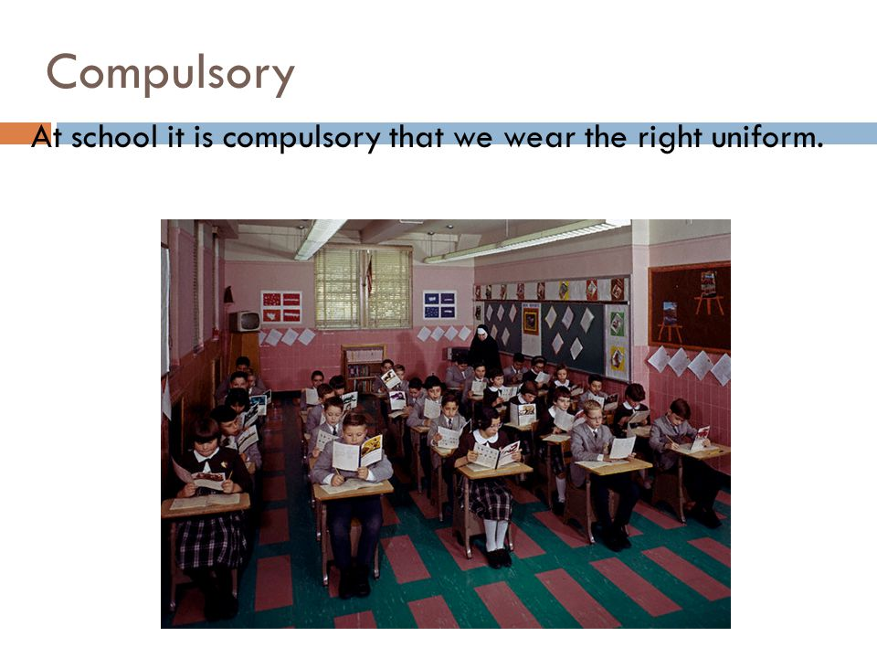 Compulsory At school it is compulsory that we wear the right uniform.