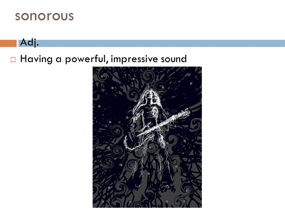 sonorous Adj. Having a powerful, impressive sound