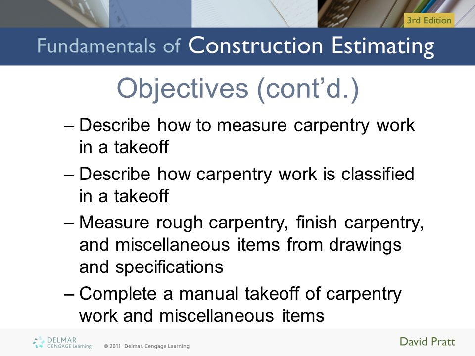 Objectives (cont'd.) Describe how to measure carpentry work in a takeoff. Describe how carpentry work is classified in a takeoff.