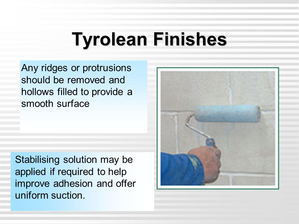 Tyrolean Finishes Any ridges or protrusions should be removed and hollows filled to provide a smooth surface.