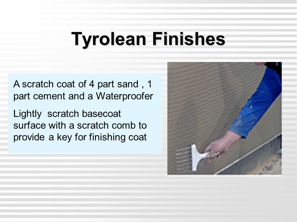 Tyrolean Finishes A scratch coat of 4 part sand , 1 part cement and a Waterproofer.