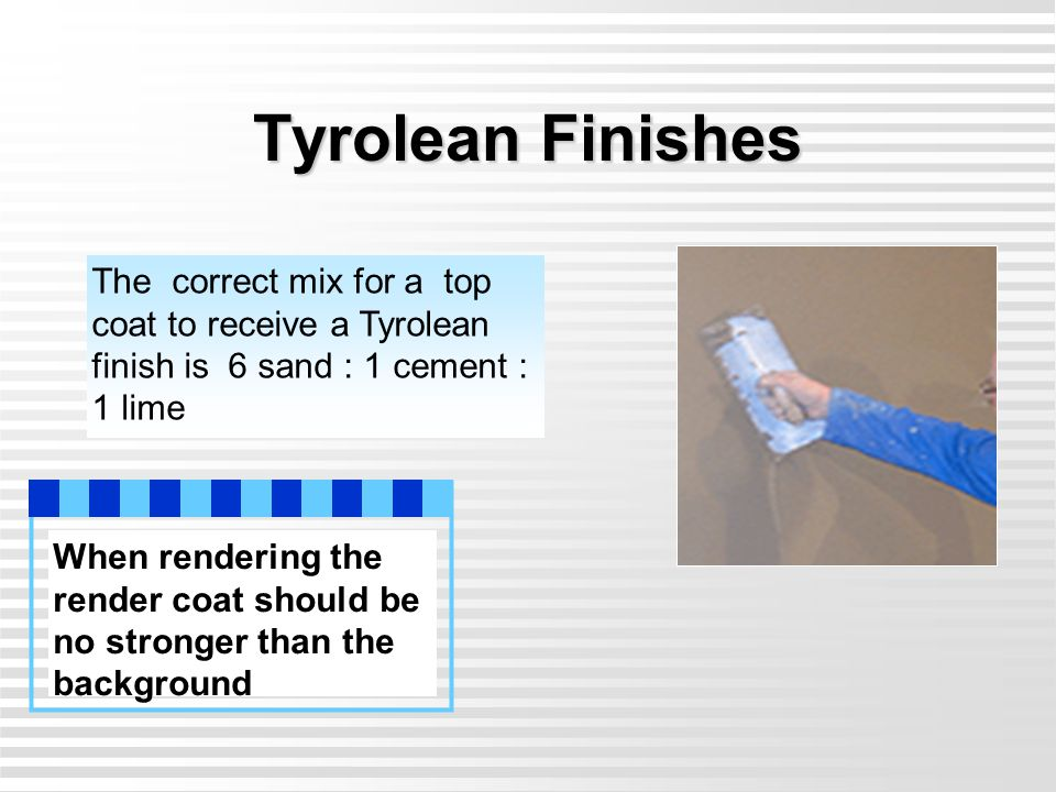 Tyrolean Finishes The correct mix for a top coat to receive a Tyrolean finish is 6 sand : 1 cement : 1 lime.