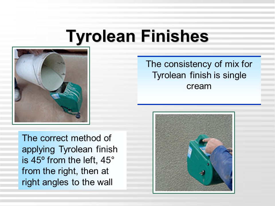 The consistency of mix for Tyrolean finish is single cream