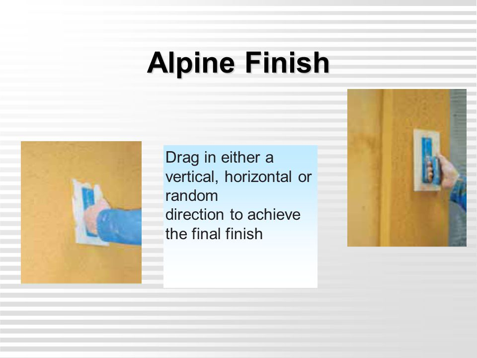 Alpine Finish Drag in either a vertical, horizontal or random