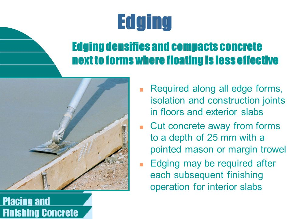 Edging Edging densifies and compacts concrete next to forms where floating is less effective.