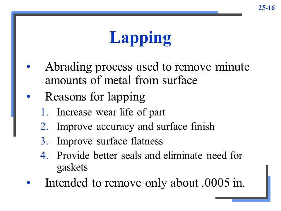 Lapping Abrading process used to remove minute amounts of metal from surface. Reasons for lapping.