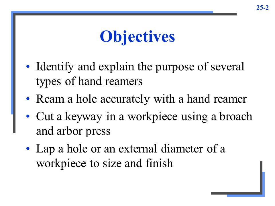 Objectives Identify and explain the purpose of several types of hand reamers. Ream a hole accurately with a hand reamer.