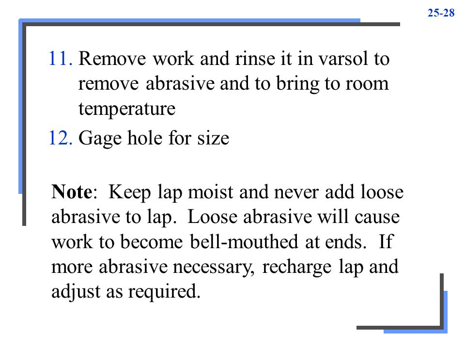Remove work and rinse it in varsol to remove abrasive and to bring to room temperature