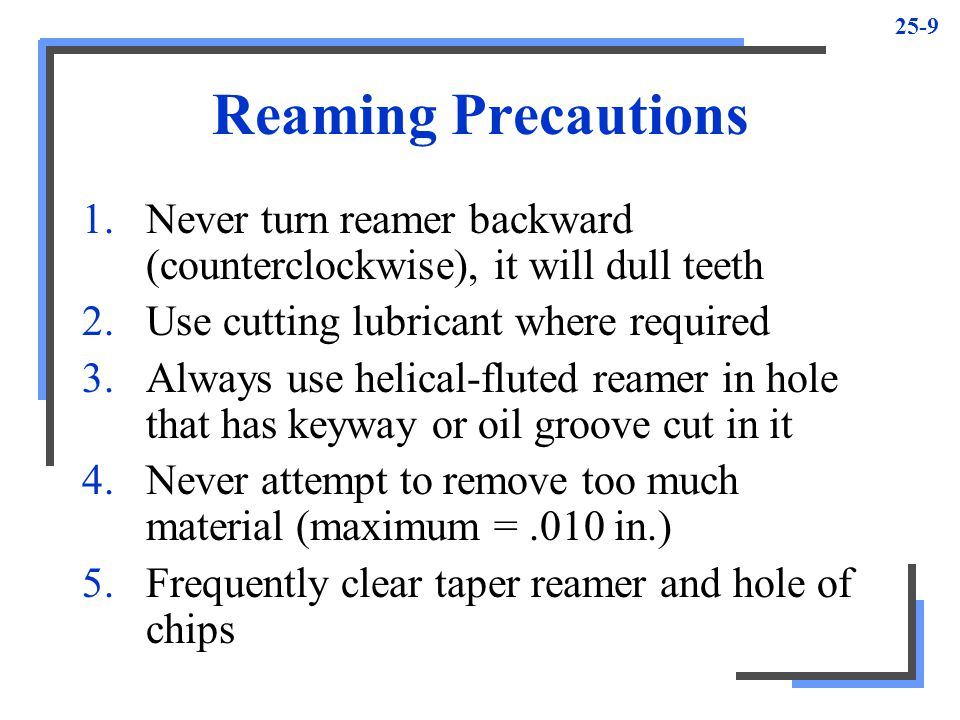 Reaming Precautions Never turn reamer backward (counterclockwise), it will dull teeth. Use cutting lubricant where required.
