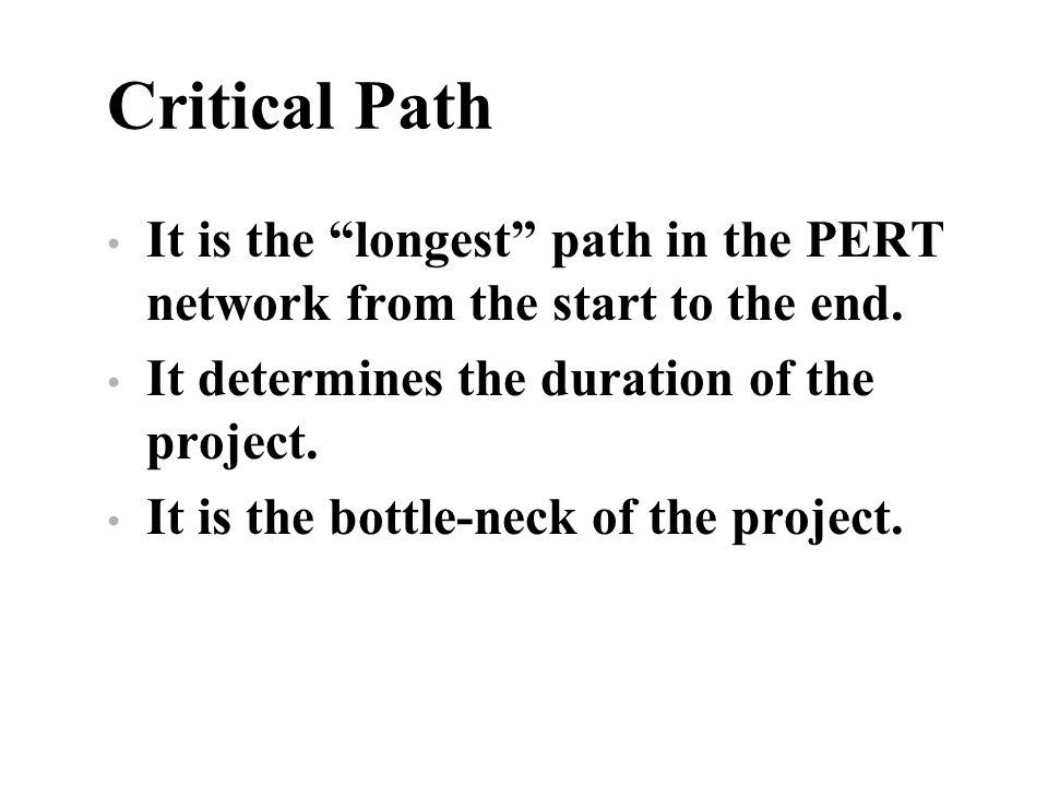 Critical Path It is the longest path in the PERT network from the start to the end. It determines the duration of the project.
