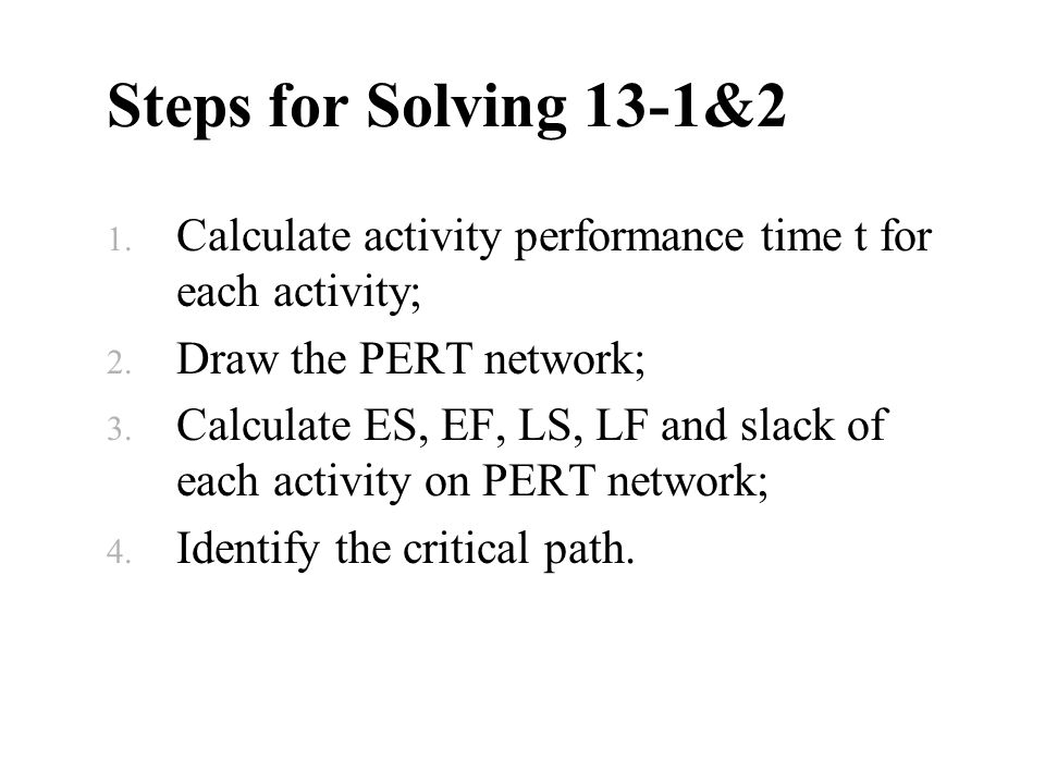 Steps for Solving 13-1&2 Calculate activity performance time t for each activity; Draw the PERT network;