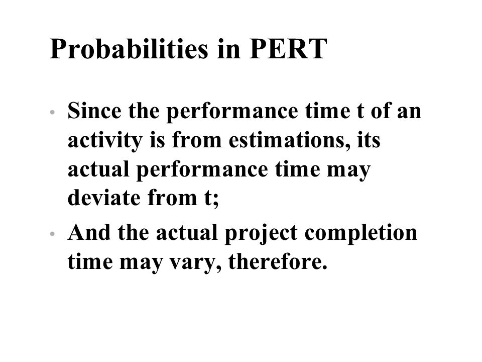 Probabilities in PERT Since the performance time t of an activity is from estimations, its actual performance time may deviate from t;