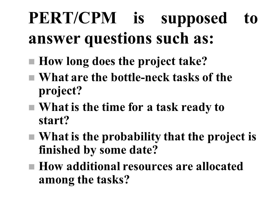 PERT/CPM is supposed to answer questions such as: