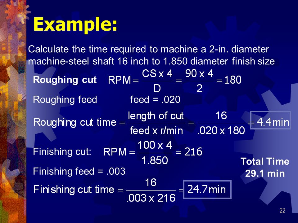 Example: Calculate the time required to machine a 2-in. diameter machine-steel shaft 16 inch to 1.850 diameter finish size.