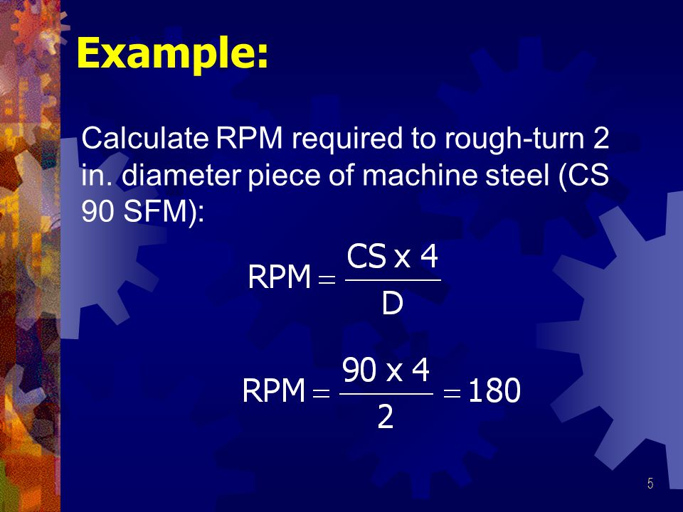 Example: Calculate RPM required to rough-turn 2 in. diameter piece of machine steel (CS 90 SFM):