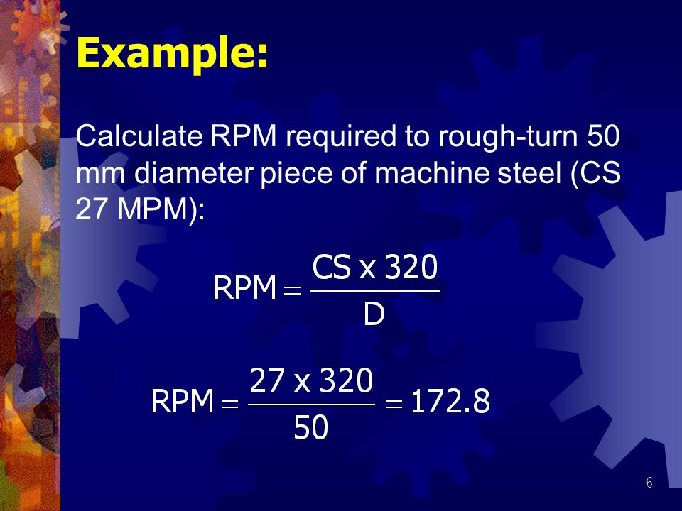 Example: Calculate RPM required to rough-turn 50 mm diameter piece of machine steel (CS 27 MPM):