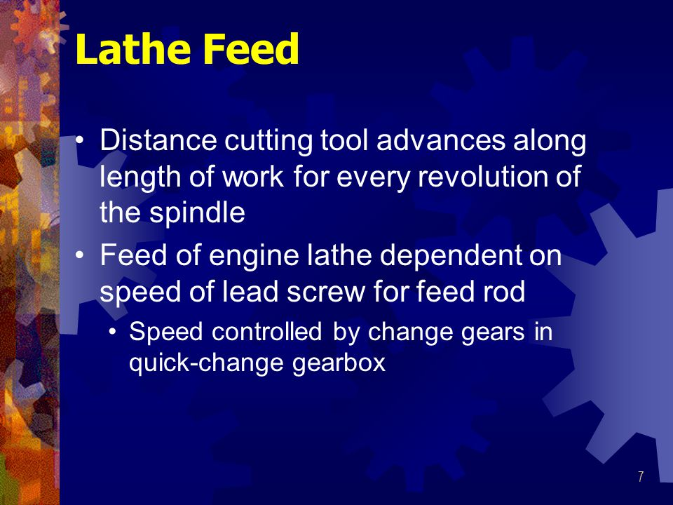 Lathe Feed Distance cutting tool advances along length of work for every revolution of the spindle.