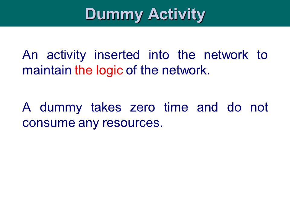 Dummy Activity An activity inserted into the network to maintain the logic of the network.