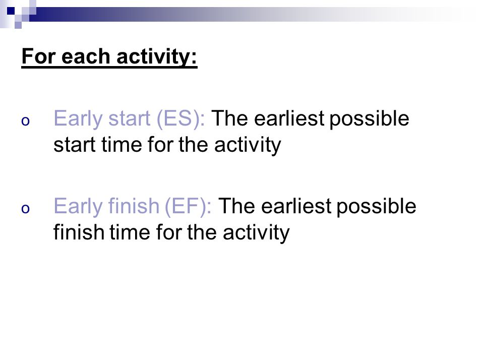 For each activity: Early start (ES): The earliest possible start time for the activity.