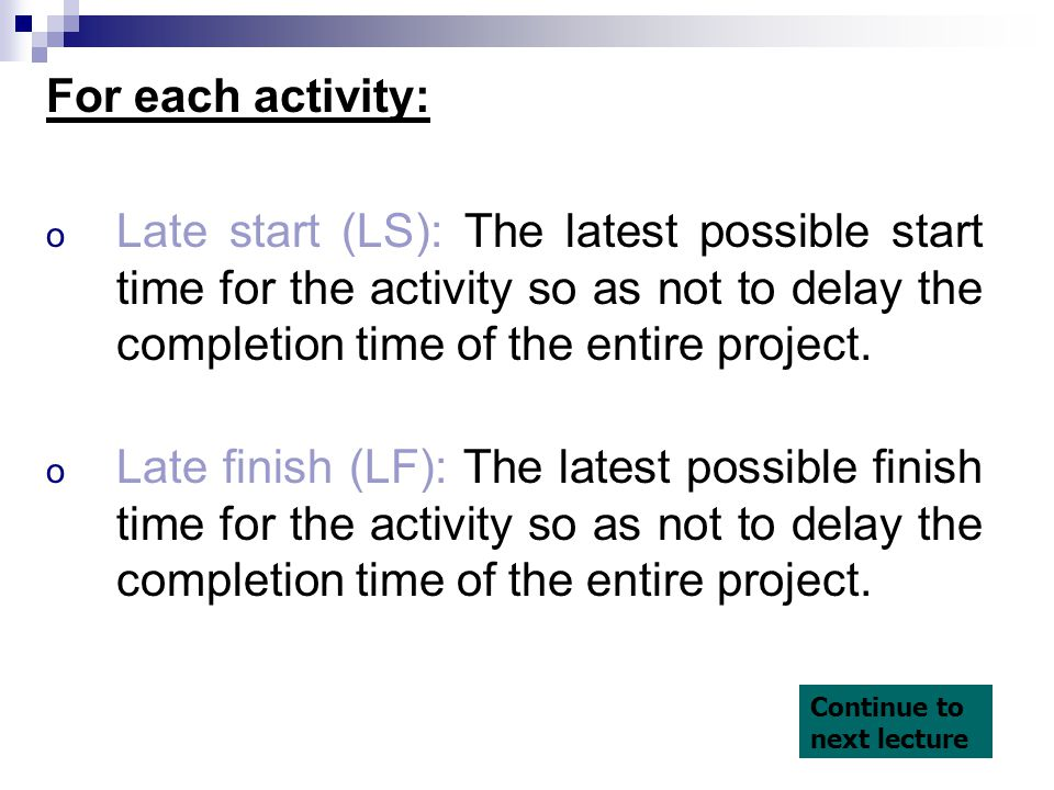 For each activity: Late start (LS): The latest possible start time for the activity so as not to delay the completion time of the entire project.