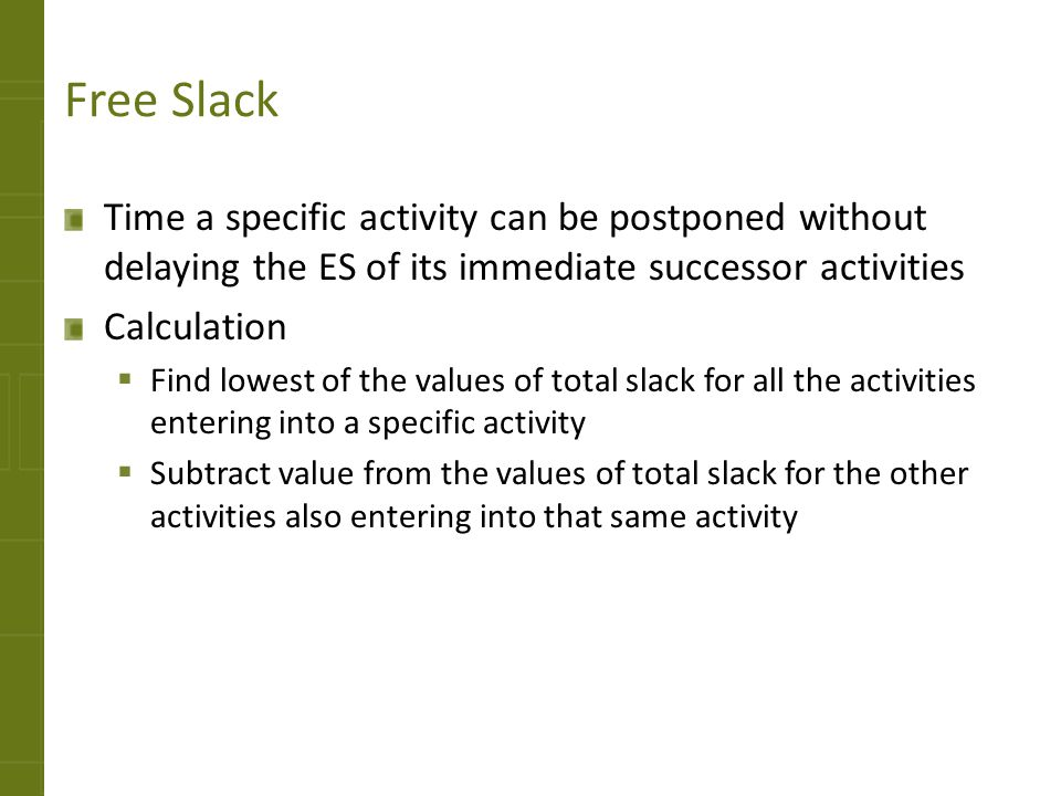 Free Slack Time a specific activity can be postponed without delaying the ES of its immediate successor activities.
