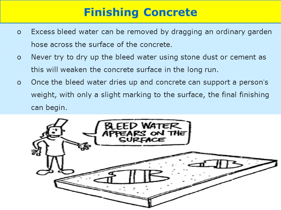 Finishing Concrete Excess bleed water can be removed by dragging an ordinary garden hose across the surface of the concrete.