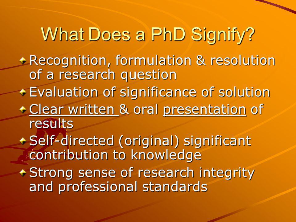 What Does a PhD Signify Recognition, formulation & resolution of a research question. Evaluation of significance of solution.