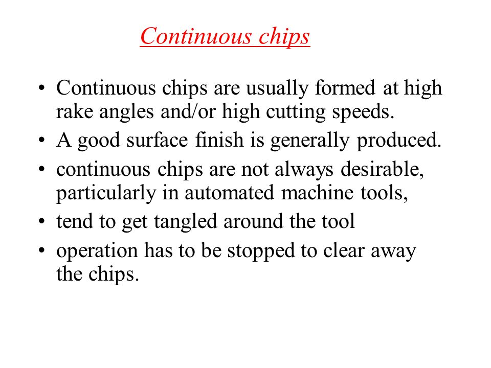 Continuous chips Continuous chips are usually formed at high rake angles and/or high cutting speeds.