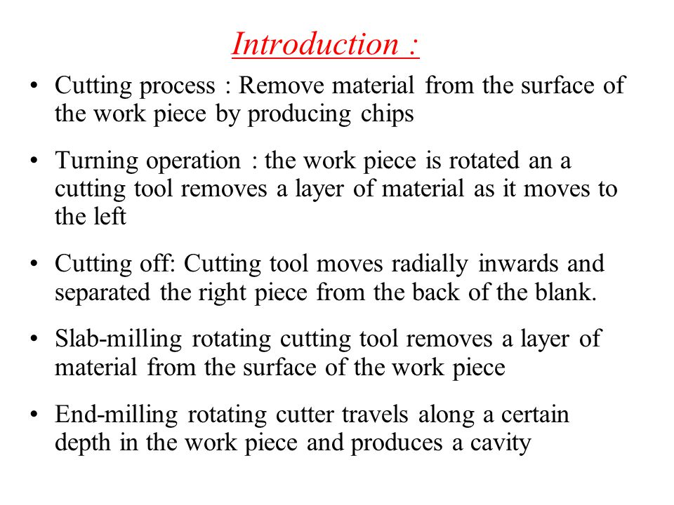 Introduction : Cutting process : Remove material from the surface of the work piece by producing chips.