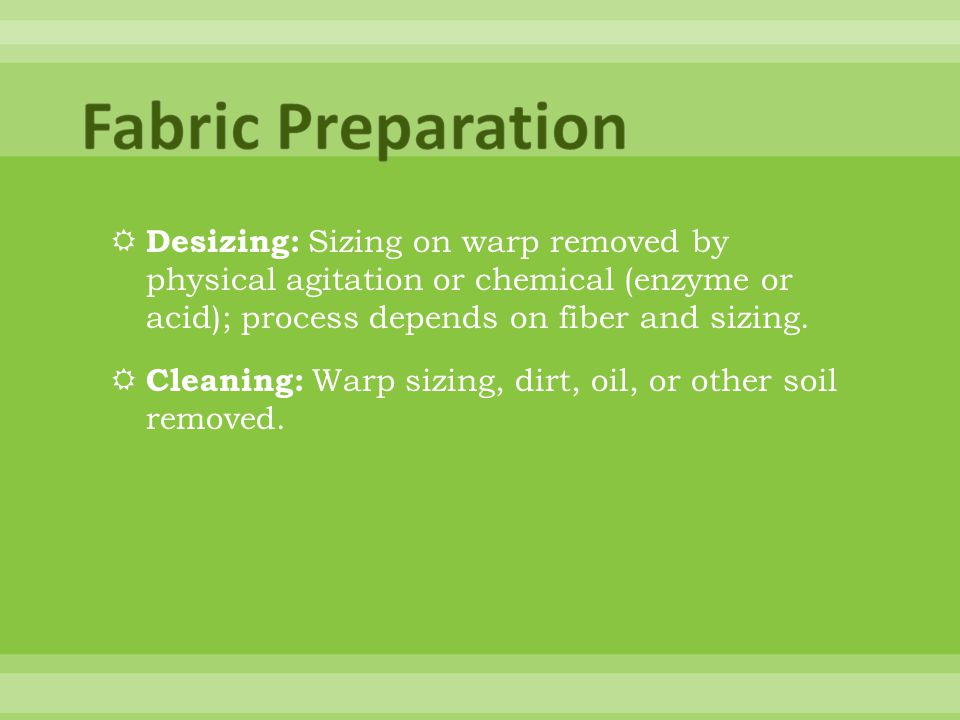 Fabric Preparation Desizing: Sizing on warp removed by physical agitation or chemical (enzyme or acid); process depends on fiber and sizing.