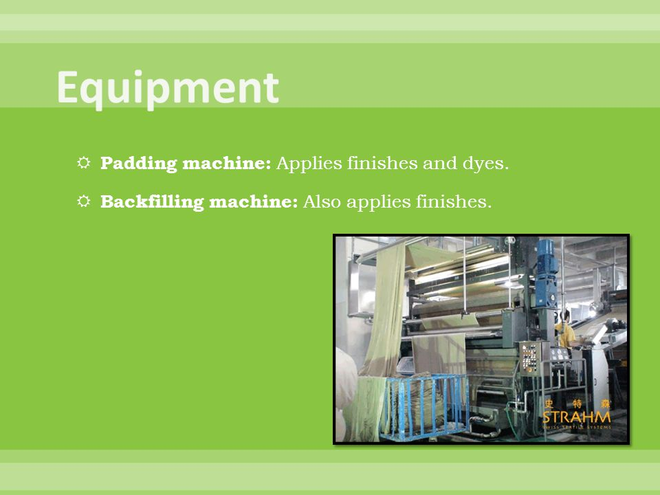 Equipment Padding machine: Applies finishes and dyes.