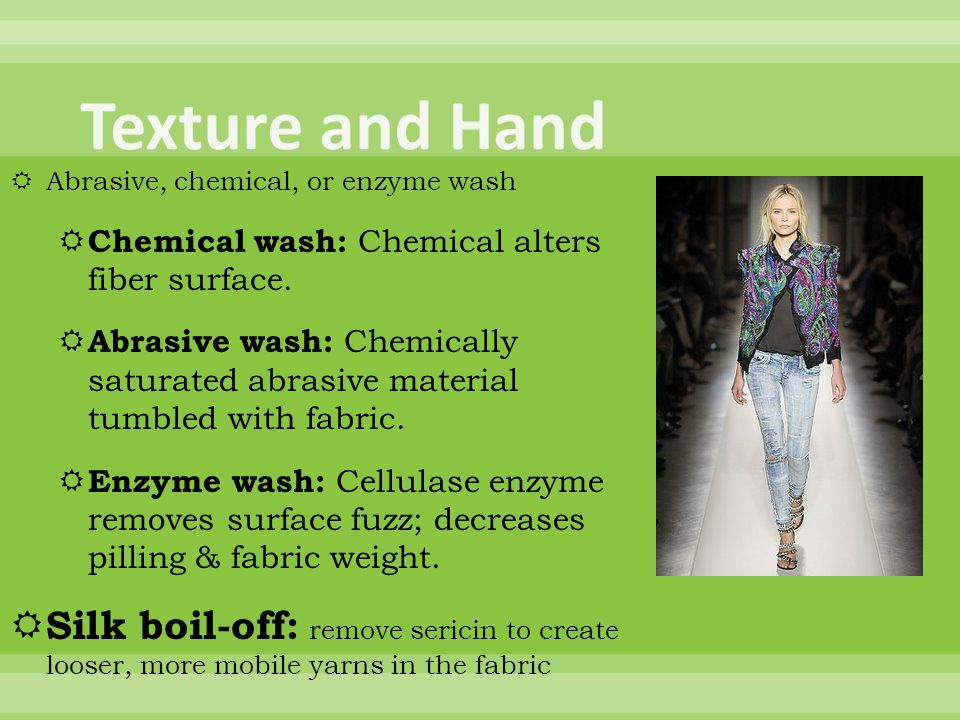 Texture and Hand Abrasive, chemical, or enzyme wash. Chemical wash: Chemical alters fiber surface.