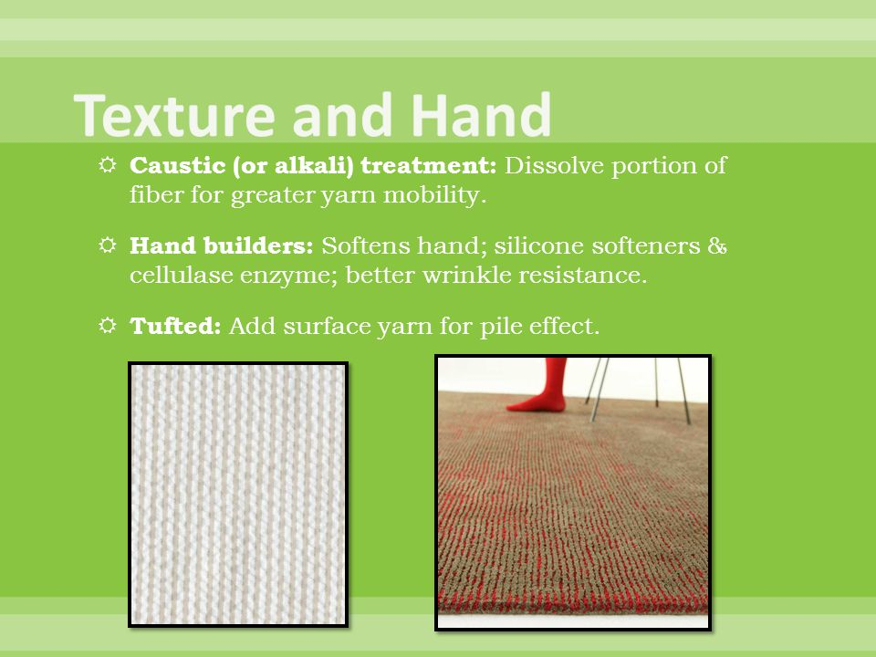 Texture and Hand Caustic (or alkali) treatment: Dissolve portion of fiber for greater yarn mobility.