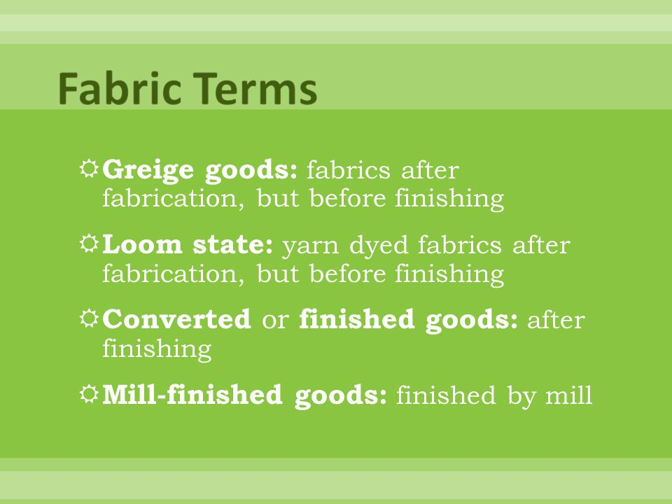 Fabric Terms Greige goods: fabrics after fabrication, but before finishing. Loom state: yarn dyed fabrics after fabrication, but before finishing.