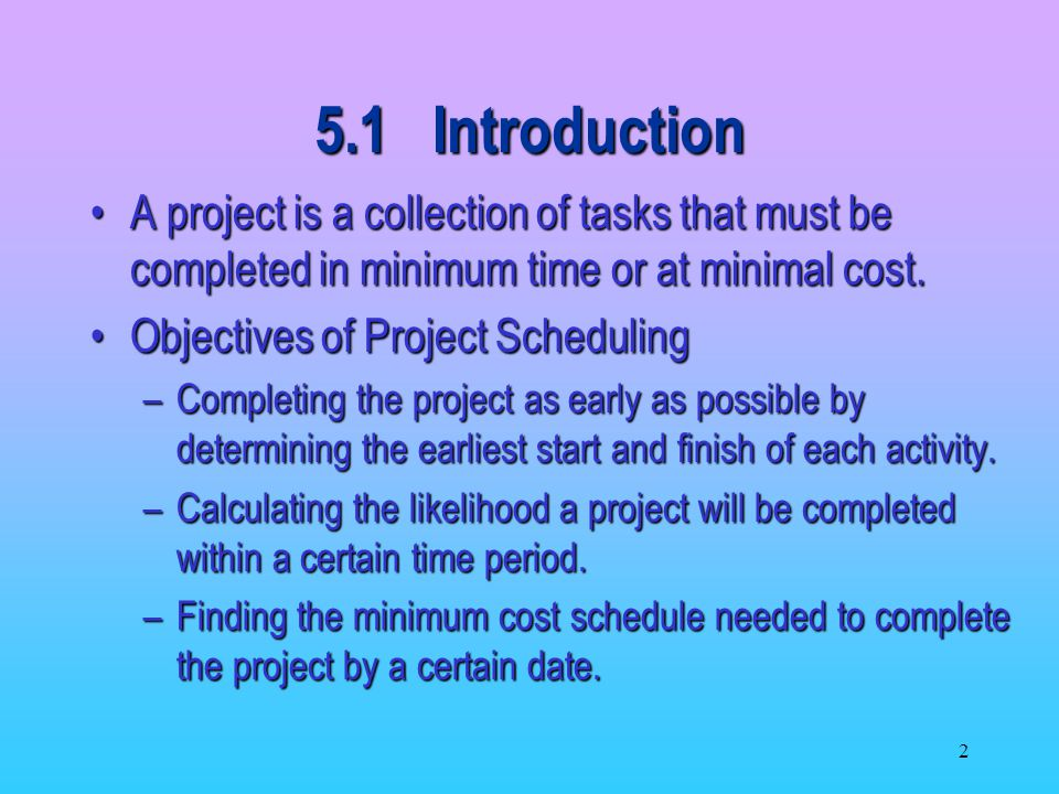 5.1 Introduction A project is a collection of tasks that must be completed in minimum time or at minimal cost.