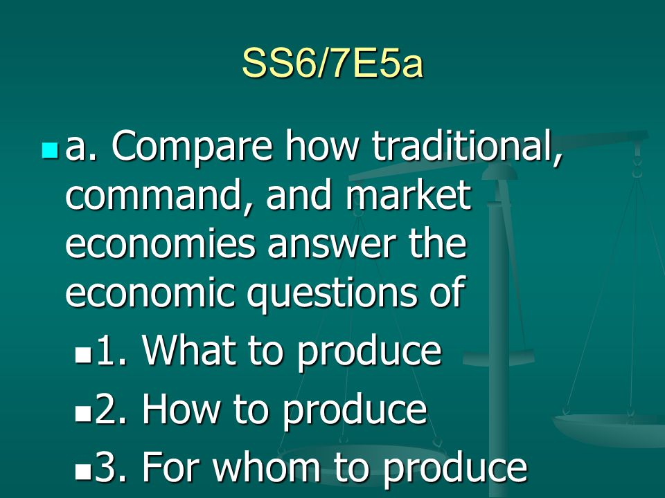 SS6/7E5a a. Compare how traditional, command, and market economies answer the economic questions of.