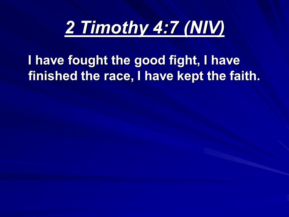 2 Timothy 4:7 (NIV) I have fought the good fight, I have finished the race, I have kept the faith.