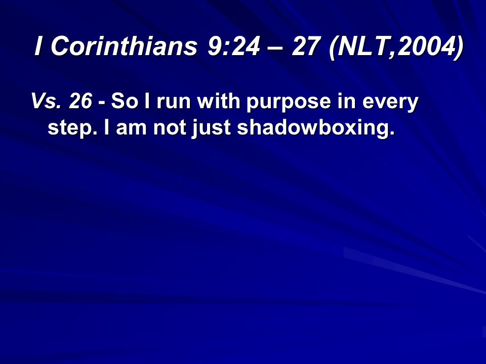 I Corinthians 9:24 – 27 (NLT,2004) Vs. 26 - So I run with purpose in every step.