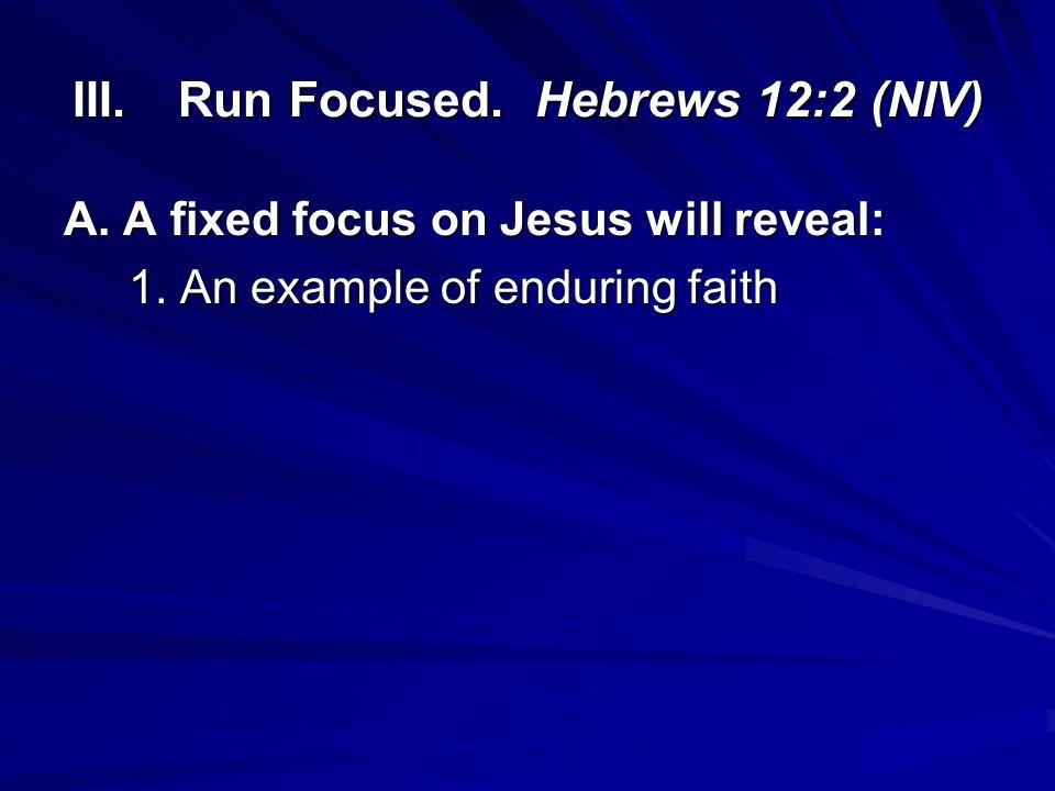 III. Run Focused. Hebrews 12:2 (NIV)