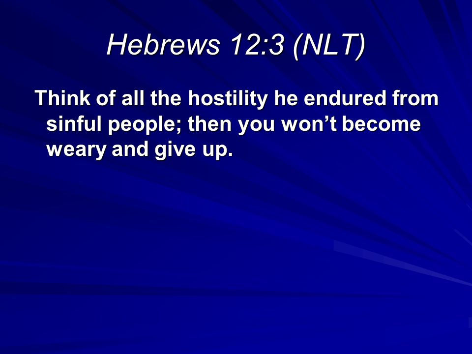 Hebrews 12:3 (NLT) Think of all the hostility he endured from sinful people; then you won't become weary and give up.
