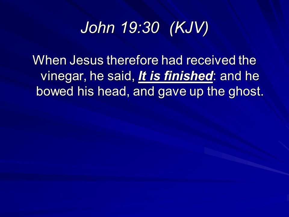 John 19:30 (KJV) When Jesus therefore had received the vinegar, he said, It is finished: and he bowed his head, and gave up the ghost.