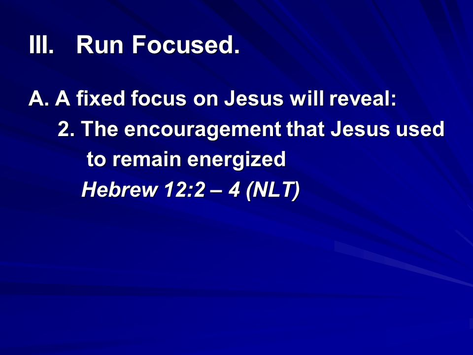 III. Run Focused. A. A fixed focus on Jesus will reveal: