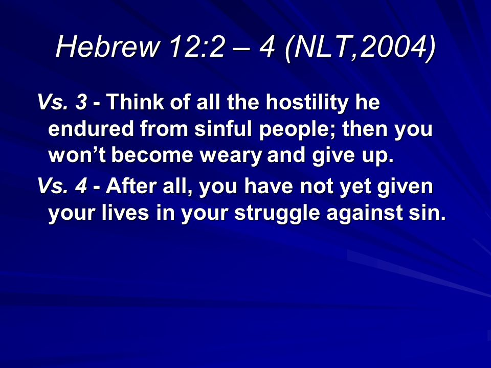 Hebrew 12:2 – 4 (NLT,2004) Vs. 3 - Think of all the hostility he endured from sinful people; then you won't become weary and give up.