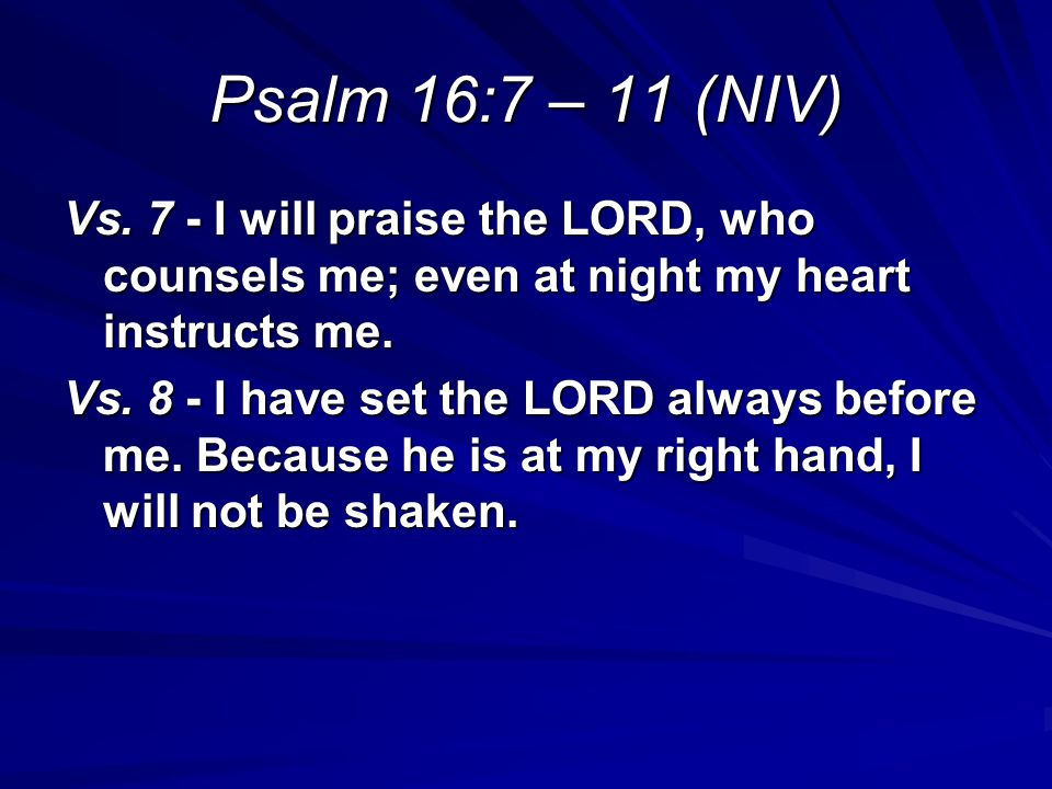 Psalm 16:7 – 11 (NIV) Vs. 7 - I will praise the LORD, who counsels me; even at night my heart instructs me.